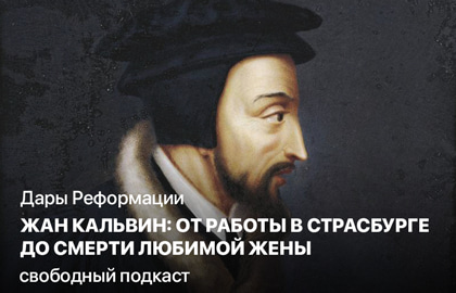 Дары Реформации. Жан Кальвин: от работы в Страсбурге до смерти любимой жены.