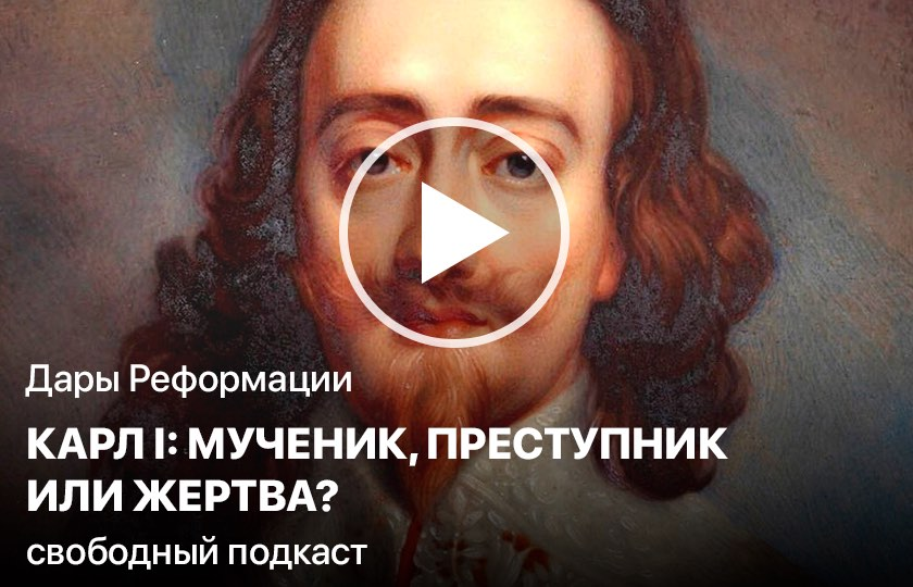Дары Реформации. Карл I: мученик, преступник или жертва?